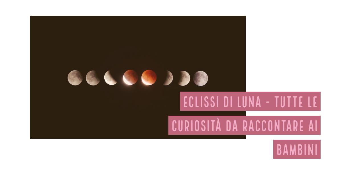 27 luglio arriva l'eclissi di Luna. Le curiosità da raccontare ai bambini